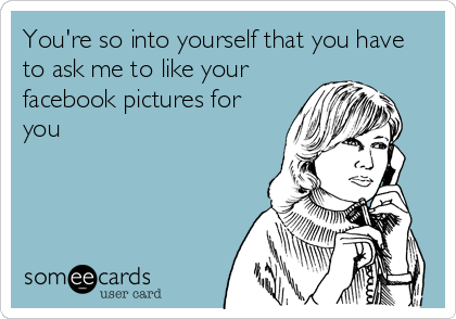 You're so into yourself that you have to ask me to like your facebook pictures for you