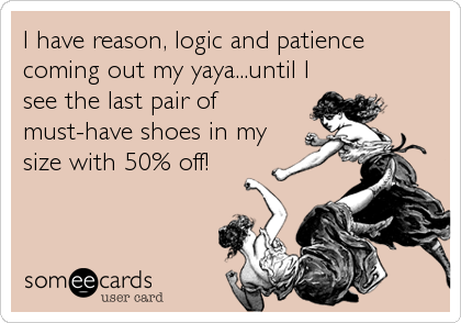 I have reason, logic and patience coming out my yaya...until I see the last pair of must-have shoes in my size with 50% off!