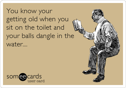 You know your getting old when you sit on the toilet and your balls dangle in the water....