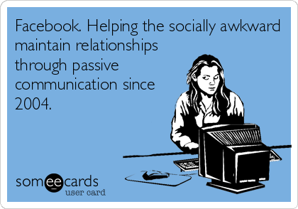 Facebook. Helping the socially awkward maintain relationships  through passive communication since 2004.