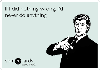 If I did nothing wrong, I'd never do anything.