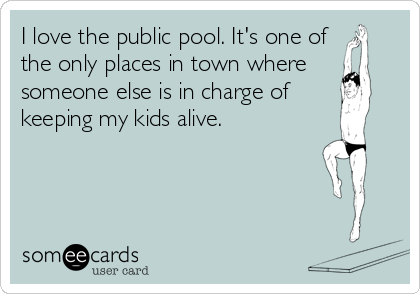 I love the public pool. It's one of the only places in town where someone else is in charge of keeping my kids alive.
