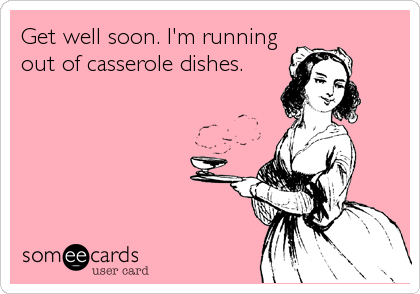Get well soon. I'm running out of casserole dishes.