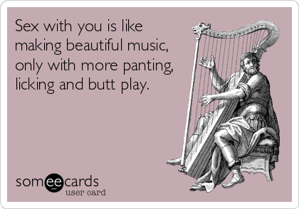 Sex with you is like making beautiful music, only with more panting, licking and butt play.