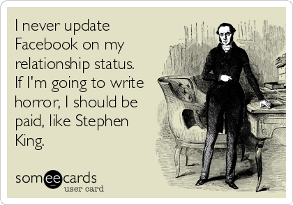 I never update Facebook on my relationship status.    If I'm going to write horror, I should be paid, like Stephen King.