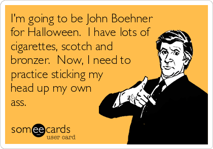 I'm going to be John Boehner for Halloween.  I have lots of  cigarettes, scotch and bronzer.  Now, I need to practice sticking my head up my own ass.