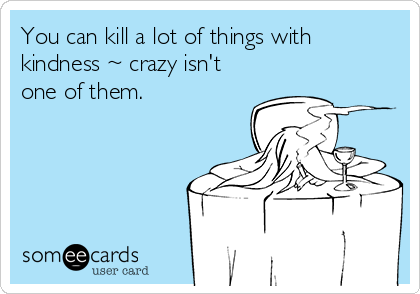 You can kill a lot of things with kindness ~ crazy isn't one of them.
