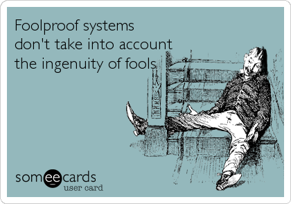 Foolproof systems don't take into account the ingenuity of fools