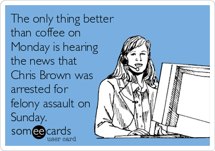 The only thing better than coffee on Monday is hearing the news that Chris Brown was arrested for felony assault on Sunday.
