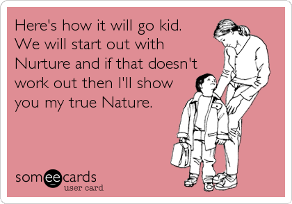 Here's how it will go kid.   We will start out with  Nurture and if that doesn't work out then I'll show you my true Nature.