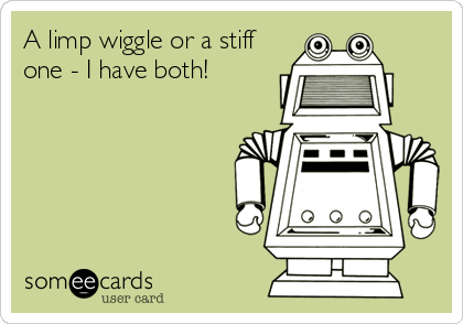 A limp wiggle or a stiff one - I have both!