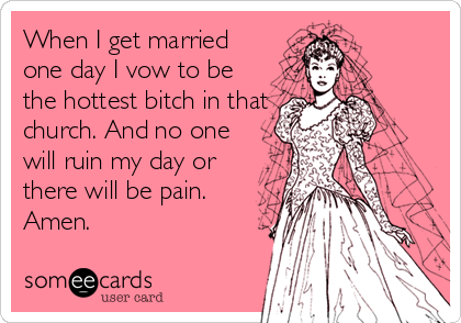 When I get married one day I vow to be the hottest bitch in that church. And no one will ruin my day or there will be pain. Amen.