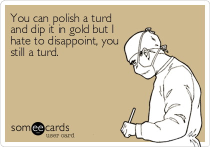 You can polish a turd and dip it in gold but I hate to disappoint, you still a turd.