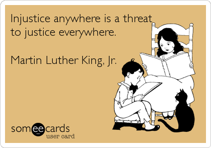 Injustice anywhere is a threat to justice everywhere.   Martin Luther King, Jr.
