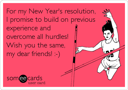 For my New Year's resolution,  I promise to build on previous experience and  overcome all hurdles! Wish you the same, my dear friends! :-)