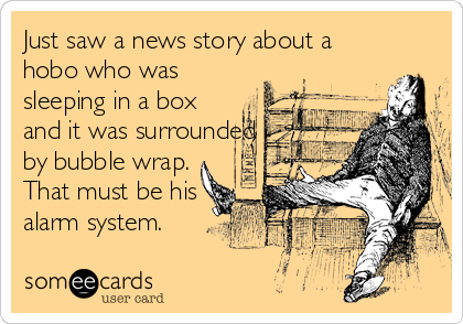 Just saw a news story about a hobo who was sleeping in a box and it was surrounded by bubble wrap. That must be his alarm system.
