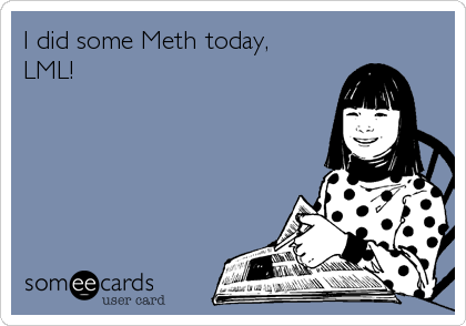 I did some Meth today, LML!