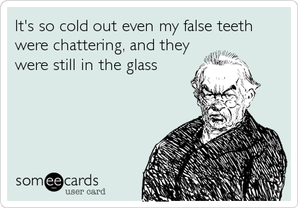 It's so cold out even my false teeth were chattering, and they were still in the glass