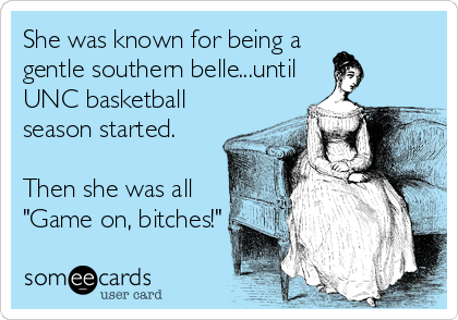 "She was known for being a gentle southern belle...until UNC basketball season started.  Then she was all ""Game on, bitches!"""