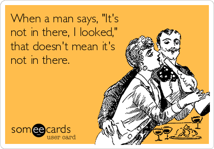 """When a man says, """"It's not in there, I looked,"""" that doesn't mean it's not in there."""
