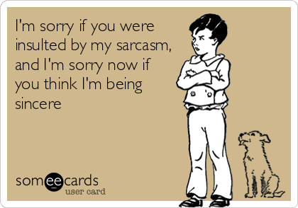I'm sorry if you were insulted by my sarcasm, and I'm sorry now if you think I'm being sincere