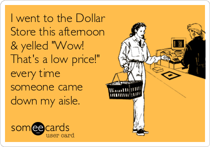 """I went to the Dollar Store this afternoon & yelled """"Wow! That's a low price!"""" every time someone came down my aisle."""
