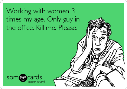 Working with women 3 times my age. Only guy in the office. Kill me. Please.