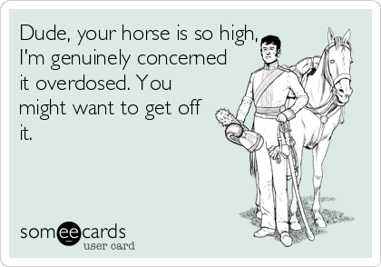 Dude, your horse is so high, I'm genuinely concerned it overdosed. You might want to get off it.