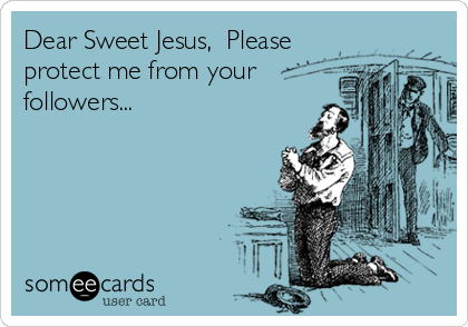 Dear Sweet Jesus,  Please protect me from your followers...