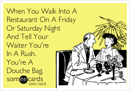 When You Walk Into A Restaurant On A Friday Or Saturday Night  And Tell Your Waiter You're In A Rush. You're A Douche Bag.