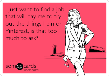 I just want to find a job that will pay me to try out the things I pin on Pinterest, is that too much to ask?