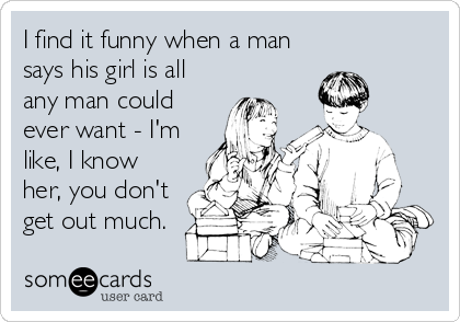 I find it funny when a man says his girl is all any man could ever want - I'm like, I know her, you don't get out much.