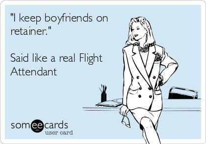 """I keep boyfriends on  retainer.""  Said like a real Flight Attendant"