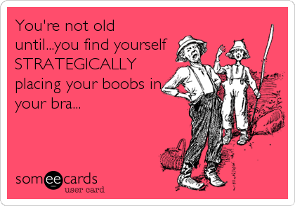 You're not old until...you find yourself STRATEGICALLY placing your boobs in your bra...