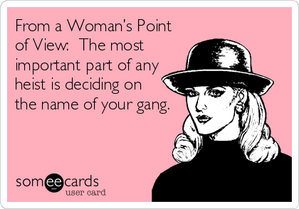 From a Woman's Point of View:  The most important part of any heist is deciding on the name of your gang.