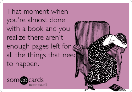 That moment when you're almost done with a book and you realize there aren't enough pages left for all the things that need to happen.