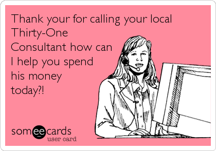 Thank your for calling your local Thirty-One Consultant how can I help you spend his money today?!