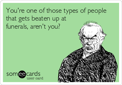 You're one of those types of people that gets beaten up at funerals, aren't you?