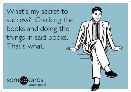 What's my secret to success?  Cracking the books and doing the things in said books. That's what.