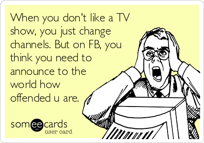 When you don't like a TV show, you just change channels. But on FB, you think you need to announce to the world how offended u are.