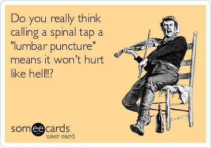 "Do you really think  calling a spinal tap a ""lumbar puncture"" means it won't hurt like hell!!?"