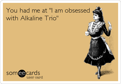 """You had me at """"I am obsessed with Alkaline Trio"""""""