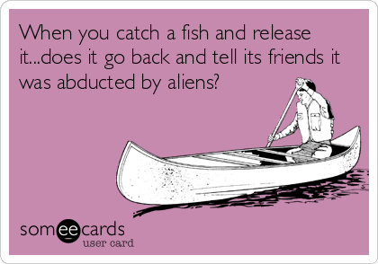 When you catch a fish and release it...does it go back and tell its friends it was abducted by aliens?