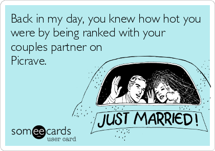 Back in my day, you knew how hot you were by being ranked with your couples partner on Picrave.