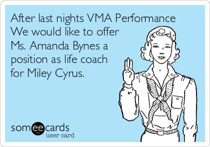 After last nights VMA Performance We would like to offer Ms. Amanda Bynes a position as life coach for Miley Cyrus.