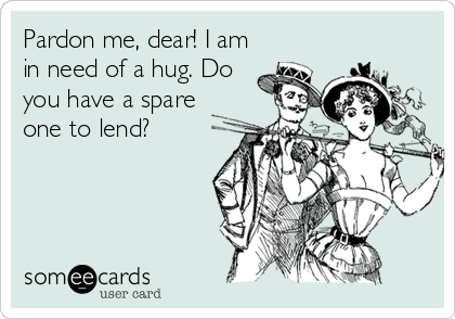 Pardon me, dear! I am in need of a hug. Do you have a spare one to lend?