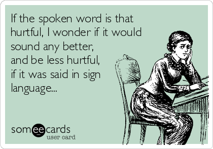 If the spoken word is that hurtful, I wonder if it would sound any better, and be less hurtful, if it was said in sign language...