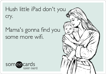 Hush little iPad don't you cry.  Mama's gonna find you some more wifi.