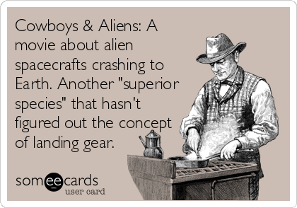"Cowboys & Aliens: A movie about alien spacecrafts crashing to Earth. Another ""superior species"" that hasn't figured out the concept of landing gear."