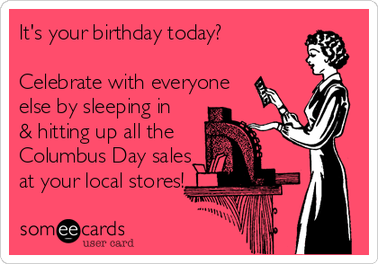 It's your birthday today?  Celebrate with everyone else by sleeping in & hitting up all the  Columbus Day sales at your local stores!